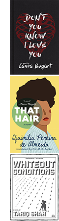 The covers of Don't You Know I Love You by Laura Bogart; That Hair by by Djaimilia Pereira de Almeida, translated by Eric M. B. Becker; and Whiteout Conditions by Tariq Shah.